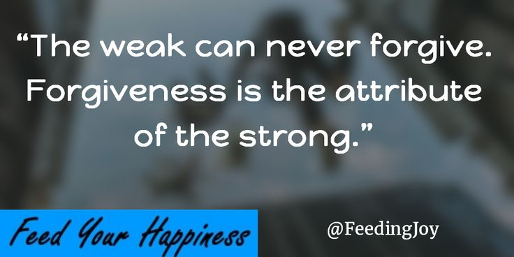 The weak can never forgive. Forgiveness is the attribute of the strong. via @FeedingJoy
