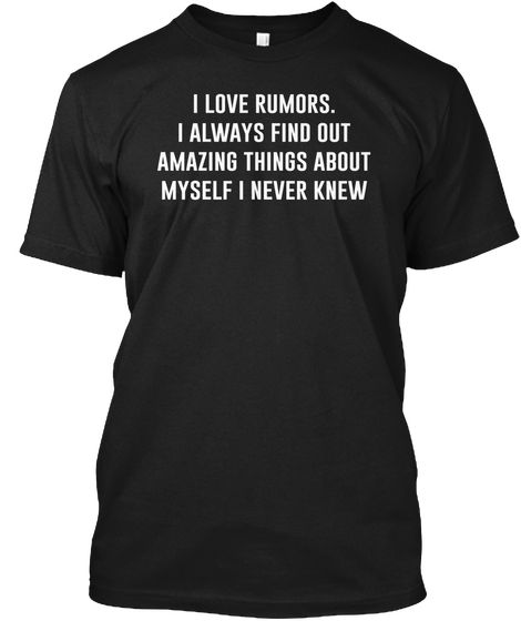 I love rumors. I always find out amazing things about myself I never knew.