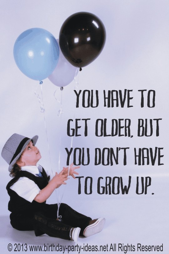 You have to get older, but you don't have to grow up. #birthday #quotes