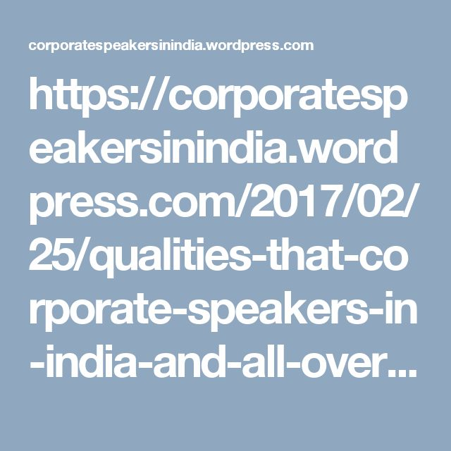 https://corporatespeakersinindia.wordpress.com/2017/02/25/qualities-that-corporate-speakers-in-india-and-all-over-the-world-must-have/
