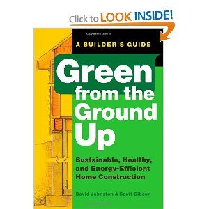 Green from the Ground Up: Sustainable, Healthy, and Energy-Efficient Home Construction (Builder's Guide) [Paperback]  David Johnston (Author), Scott Gibson (Author)