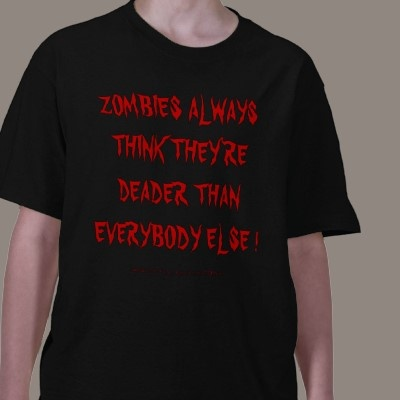 ZOMBIES ALWAYS THINK THEY'RE DEADER THAN EVERYBODY ELSE ! TEE SHIRT:  T-Shirt