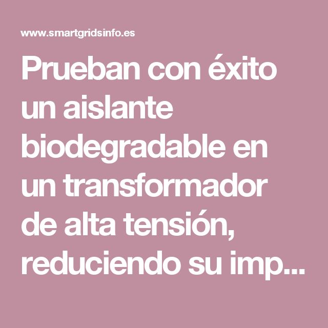 Prueban con éxito un aislante biodegradable en un transformador de alta tensión, reduciendo su impacto ambiental • SMARTGRIDSINFO