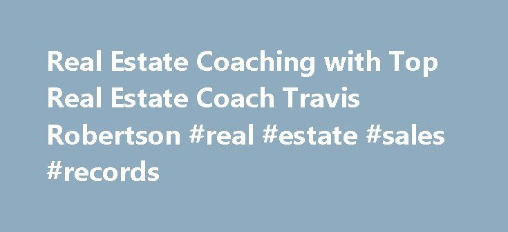 Real Estate Coaching with Top Real Estate Coach Travis Robertson #real #estate #sales #records http://real-estate.remmont.com/real-estate-coaching-with-top-real-estate-coach-travis-robertson-real-estate-sales-records/  #real estate coaching # Real Estate Coaching A Real Estate Coaching Company For A New Era The Next Generation in Real Estate Coaching You feel it. You see it. The real estate industry has changed but has your real estate coach? Technology is rapidly evolving the way you must…
