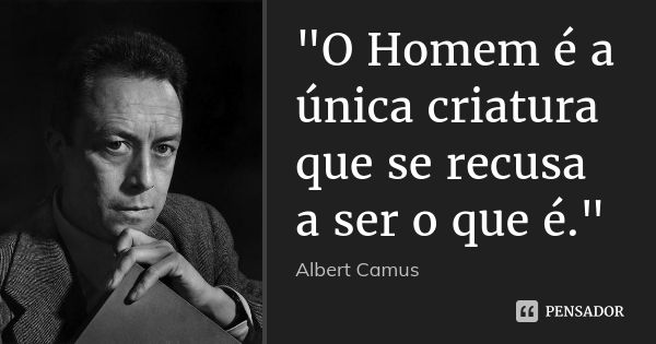 """""""O Homem é a única criatura que se recusa a ser o que é."""" — Albert Camus"""