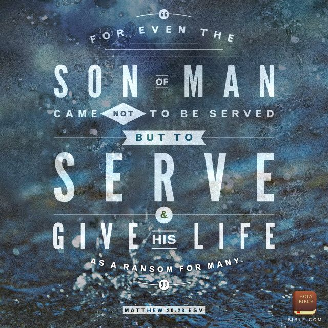 "For even the Son of Man came not to be served but to serve others and to give his life as a ransom for many."" ‭‭Matthew‬ ‭20:28‬‬"