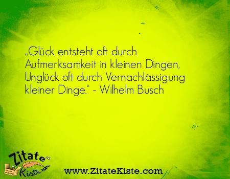 """Das Zitat """"Glück entsteht oft durch Aufmerksamkeit in kleinen Dingen, Unglüc..."""" finden Sie in der tollen Zitatekiste.com. Der Autor des Zitates heißt Wilhelm Busch"""