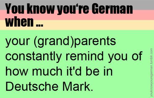 Du weißt, dass du Deutsch bist, wenn …dich deine (Groß-)Eltern ständig daran erinnern, wie viel es in DM wäre.(Submitted by anonym)