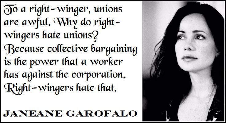 """""""To a right-winger, unions are awful. Why do right-wingers hate unions? Because collective bargaining is the power that a worker has against the corporation. Right-wingers hate that."""" - Janeane Garofalo.  #unions #collectivebargaining #GOPfail #Solidarity #WI  Shared by Sam at We Leave No One Behind."""