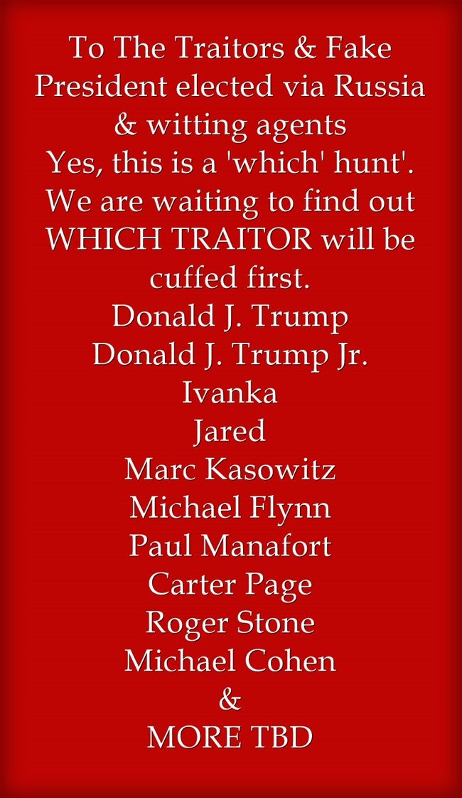To The Traitors & Fake President elected via Russia & witting agents Yes, this is a 'which' hunt'. We are waiting to find out WHICH TRAITOR will be cuffed first. Donald J. Trump Donald J. Trump Jr. Ivanka Jared Marc Kasowitz Michael Flynn Paul Manafort Carter Page Roger Stone Michael Cohen & MORE TBD