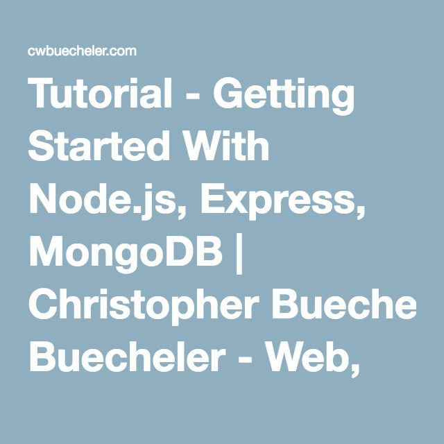 Tutorial - Getting Started With Node.js, Express, MongoDB | Christopher Buecheler - Web, Writing, Cocktails and More