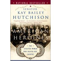 American Heroines by Kay Bailey Hutchison