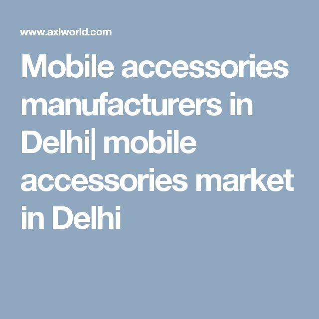 Mobile accessories manufacturers in Delhi| mobile accessories market in Delhi