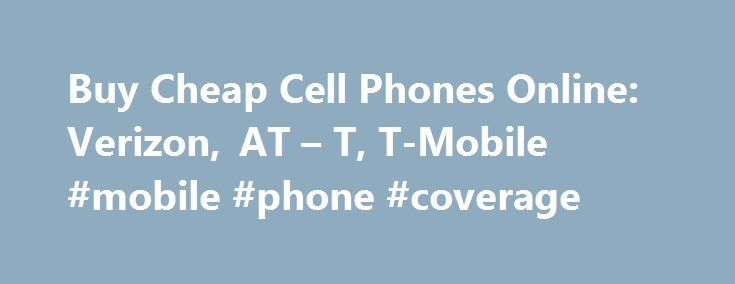 Buy Cheap Cell Phones Online: Verizon, AT – T, T-Mobile #mobile #phone #coverage http://mobile.remmont.com/buy-cheap-cell-phones-online-verizon-at-t-t-mobile-mobile-phone-coverage/  Buy Cheap Cell Phones Online: Amazon Wireless Home > Financial Help > Buy Cheap Cell Phones Online: Amazon Wireless I have been a Verizon Wireless customer for close to a decade and have always upgraded my cell phones and plans by just going into the local Verizon store. I didn t realize that you canRead More