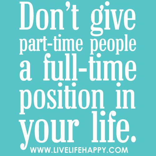 Don't give part-time people a full-time position in your life. | Flickr - Photo Sharing!