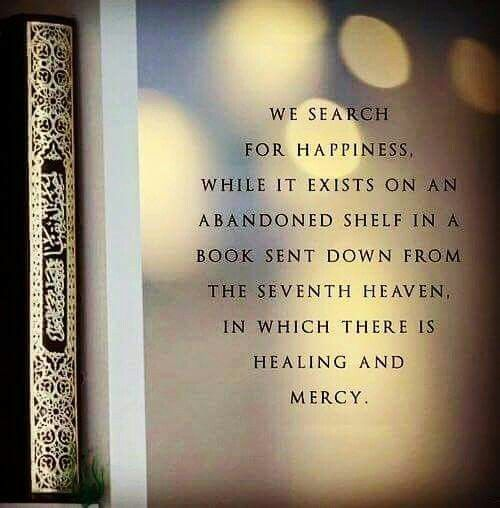 """""""We search for happiness, while it exists on an adandoned shelf in a book sent down from the seventh heaven, in which there is healing and mercy."""""""