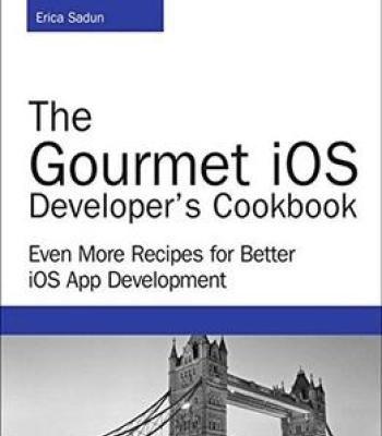 The Gourmet Ios Developer'S Cookbook: Even More Recipes For Better Ios App Development PDF