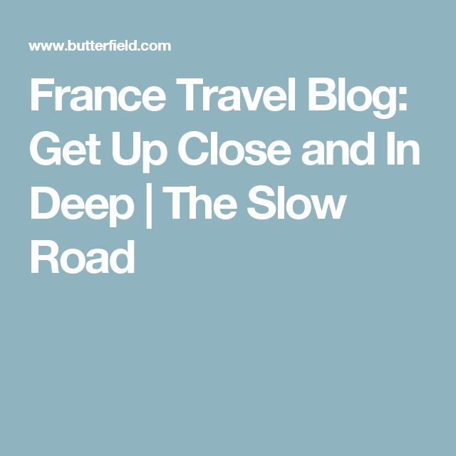 France Travel Blog: Get Up Close and In Deep | The Slow Road