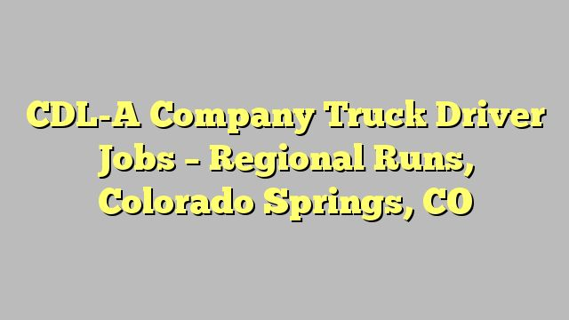 CDL-A Company Truck Driver Jobs - Regional Runs, Colorado Springs, CO