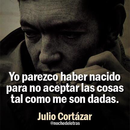 Yo parezco haber nacido para no aceptar las cosas tal como me son dadas. Julio Cortázar. #frases #citas