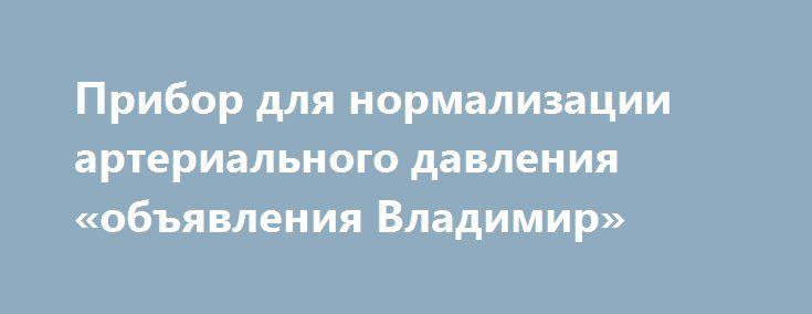 Прибор для нормализации артериального давления «объявления Владимир» http://www.mostransregion.ru/d_173/?adv_id=504 Массажер для нормализации артериального давления награжден 8-ми международными наградами и большим количеством дипломов за научно-технические достижения в области медицины. Оздоровительные функции: - устраняет головокружение, головную боль, стабилизирует давление; - улучшает кровообращение в мозгу, стимулирует работу мозга, улучшает память; - восстанавливает биополе человека…