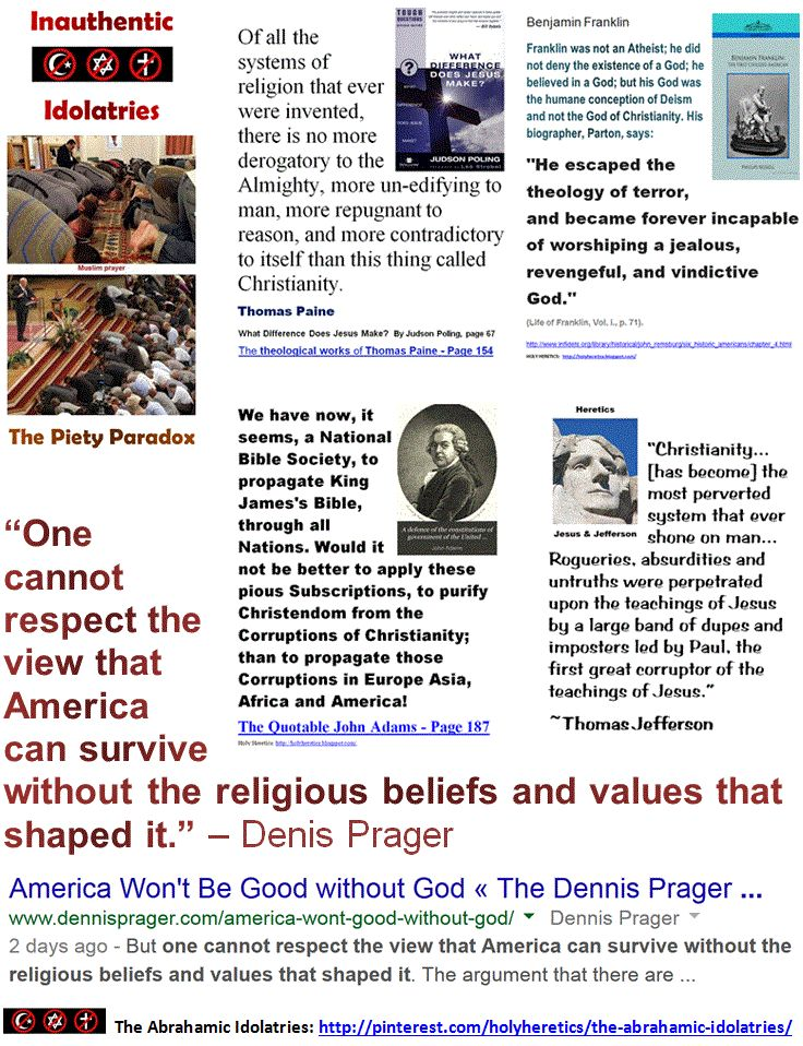 """America Won't Be Good without God! - Denis Prager. """"The Christian god is a being of terrific character - cruel, vindictive, capricious, and unjust."""" - Thomas Jefferson  """"Belief in a cruel God makes a cruel man."""" - Thomas Paine """"You do not need the Bible to justify love, but no better tool has been invented to justify hate."""" - Weatherwax Einstein on the Abrahamic idolatries: The worship of false gods such as Yahweh is not only """"unworthy but also fatal"""", with """"incalculable harm to human…"""