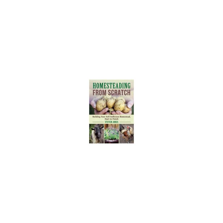 Homesteading from Scratch : Building Your Self-Sufficient Homestead, Start to Finish (Paperback) (Steven