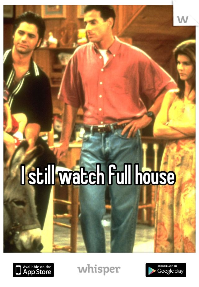 I still watch full house. pretty much every night.