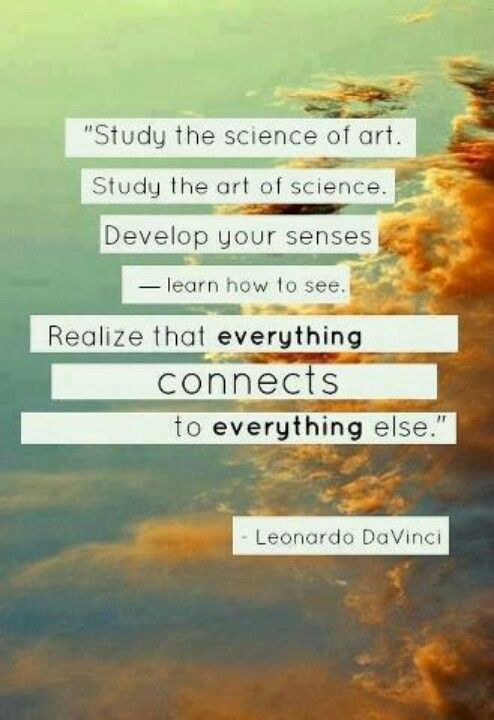 Study the science of art. Study the art of science. Develop your senses - learn…