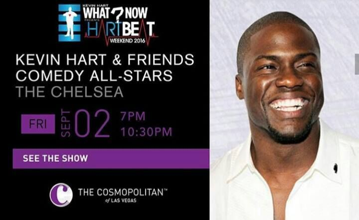 Get your tickets for What Now? presents Hartbeat Weekend. Kicking it all off his hilarious All-Star Friends comedy shows hosted by Kevin Hart! Friday, Sept. 2nd at the �#�CosmopolitanLasVegas� inside the �#�ChelseaTheater�.  Trust me people, this crazy show gets funnier every year. 2 shows - 7pm and 10:00pm. Tix will sell out,  Booking contact me bookingwithsierra@gmail.com