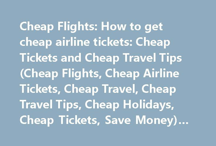 Cheap Flights: How to get cheap airline tickets: Cheap Tickets and Cheap Travel Tips (Cheap Flights, Cheap Airline Tickets, Cheap Travel, Cheap Travel Tips, Cheap Holidays, Cheap Tickets, Save Money) #www.travel http://travel.remmont.com/cheap-flights-how-to-get-cheap-airline-tickets-cheap-tickets-and-cheap-travel-tips-cheap-flights-cheap-airline-tickets-cheap-travel-cheap-travel-tips-cheap-holidays-cheap-tickets-save-money-2/  #how to get cheap airline tickets # Cheap Flights: How to get…