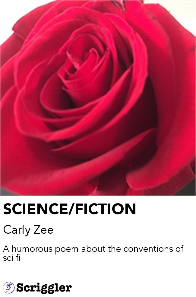 SCIENCE/FICTION by Carly Zee https://scriggler.com/detailPost/story/54682 A humorous poem about the conventions of sci fi