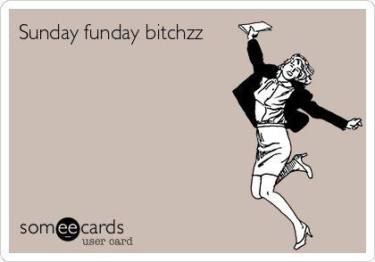Sunday funday bitchzz.