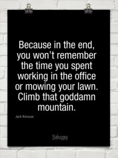 Because in the end, you won't remember the time you spent working in the office or mowing your lawn. Climb that goddamn mountain. -Jack Kerouac Quote #quote #quotes #quoteoftheday