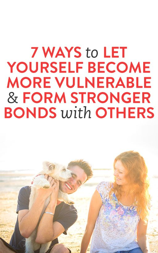 7 Ways To Let Yourself Become More Vulnerable & Form Stronger Bonds with Others