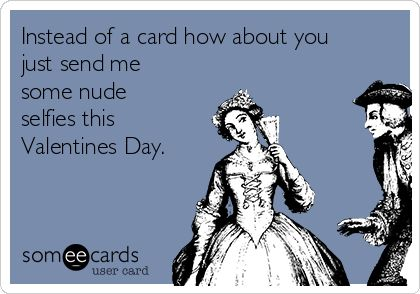 Instead of a card how about you just send me some nude selfies – Send Best Valentines Card