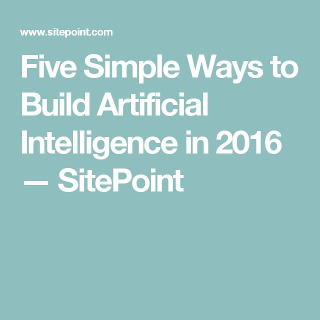 Five Simple Ways to Build Artificial Intelligence in 2016 — SitePoint