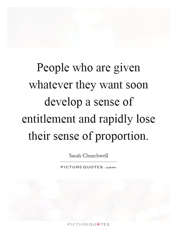 People who are given whatever they want soon develop a sense of entitlement and rapidly lose their sense of proportion. Picture Quotes.