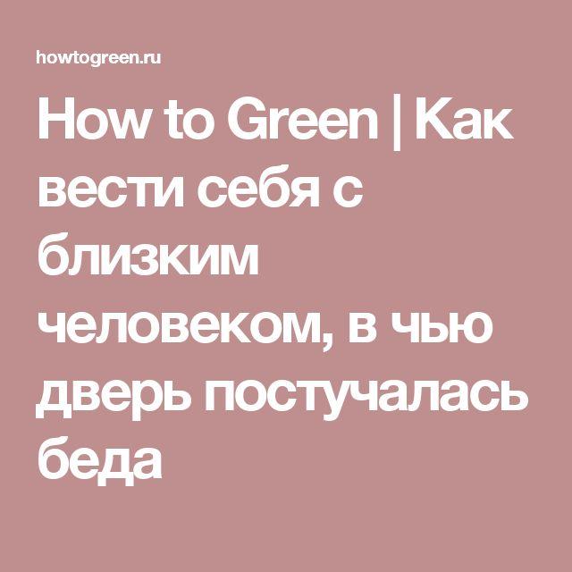 How to Green | Как вести себя с близким человеком, в чью дверь постучалась беда