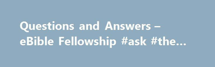 Questions and Answers – eBible Fellowship #ask #the #rabbi http://ask.remmont.com/questions-and-answers-ebible-fellowship-ask-the-rabbi/  #ask bible questions # Questions and Answers from the Bible Each Sunday afternoon at about 1:30 PM ET and Monday and Friday evenings at 9:30 PM ET, EBible Fellowship hosts a Questions and Answers session. During this time, anyone can…Continue Reading