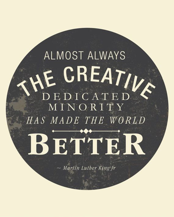 Almost always, the creative dedicated minority has made the world better. --Martin Luther King Jr. {happy MLK day next monday!}