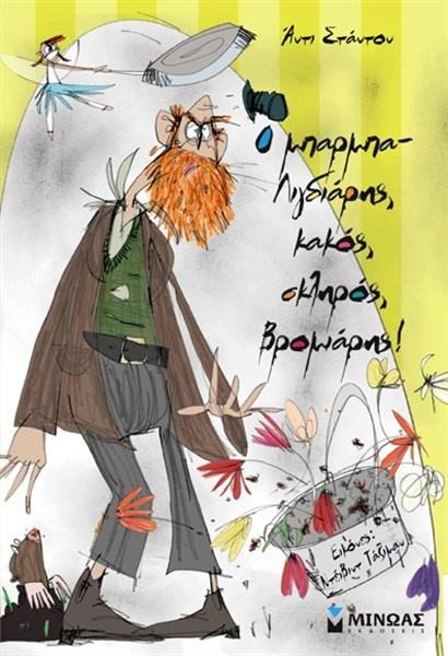 """Ο ΜΠΑΡΜΠΑ-ΛΙΓΔΙΑΡΗΣ ΚΑΚΟΣ ΣΚΛΗΡΟΣ ΒΡΩΜΙΑΡΗΣ, Α. Σταντον, εκδ. Μινωας """"Ο μπαρμπα-Λιγδιάρης είναι ένας εντελώς τρομαχτικός άνθρωπος που σιχαίνεται τα παιδιά, τα ζώα, τη διασκέδαση και τα καλαμπόκια. Αυτό το βιβλίο μιλάει γι' αυτόν και για μια θυμωμένη νεράιδα που ζει στο μπάνιο του. Αυτή η νεράιδα τον χτυπάει με ένα τηγάνι στο κεφάλι όταν δεν περιποιείται τον κήπο του."""""""
