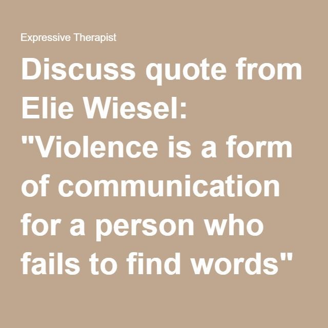 """Discuss quote from Elie Wiesel: """"Violence is a form of communication for a person who fails to find words"""" (paraphrased). Participants complete the following sentences for a journaling activity: Violence happens because... Someone who is violent toward others is trying to... Someone who is violent toward himself is trying to... Someone I have trouble communicating with is... What I really need is.... What I wish people would understand about me is..."""
