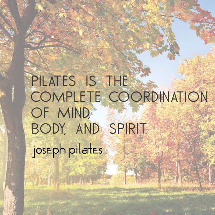 """""""Pilates is the complete coordination of mind, body, and spirit."""" - Joseph Pilates"""