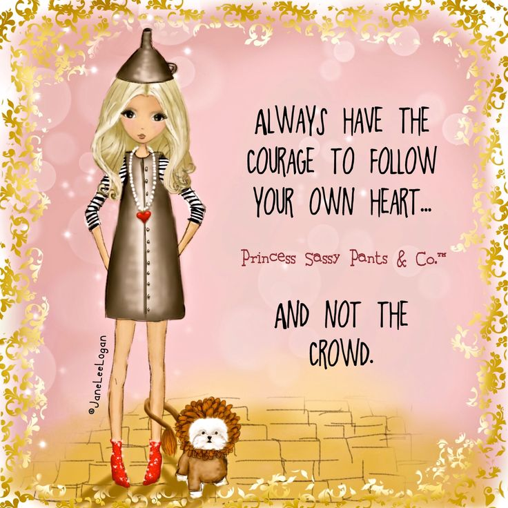 Always have the courage to follow your own heart... and not the crowd. ~ Princess Sassy Pants & Co