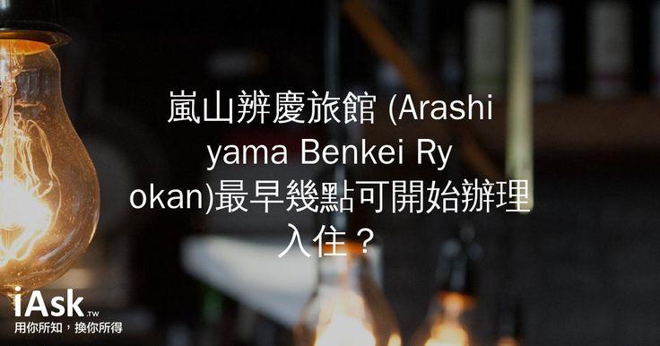 嵐山辨慶旅館 (Arashiyama Benkei Ryokan)最早幾點可開始辦理入住? by iAsk.tw