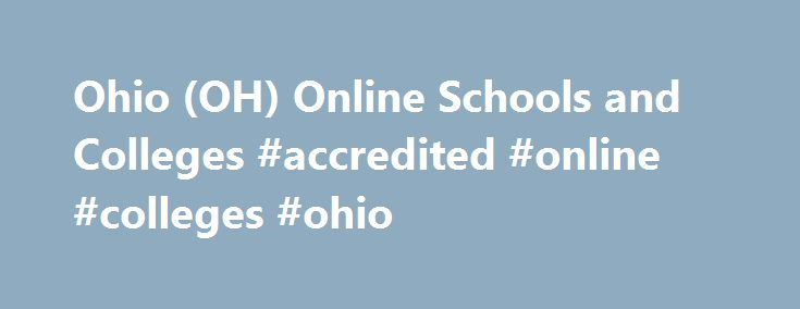 Ohio (OH) Online Schools and Colleges #accredited #online #colleges #ohio http://ireland.remmont.com/ohio-oh-online-schools-and-colleges-accredited-online-colleges-ohio/  # Online Schools in Ohio The Buckeye State is the 7th most populous in the United States, and while it was hard hit by the most recent recession, economic growth is beginning to accelerate. According to the U.S. Department of Commerce's Bureau of Economic analysis, the state's economy overall grew at a rate of 1.8 percent…