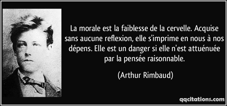 La morale est la faiblesse de la cervelle. Acquise sans aucune reflexion, elle s'imprime en nous à nos dépens. Elle est un danger si elle n'est attuénuée par la pensée raisonnable. (Arthur Rimbaud) #citations #ArthurRimbaud