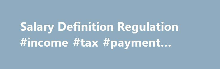 Salary Definition Regulation #income #tax #payment #online http://incom.remmont.com/salary-definition-regulation-income-tax-payment-online/  #define wages and salary #Salary Definition Regulation Since the most frequently-requested overtime exemption regulation is the one defining what a true salary is, it is presented here in its entirety for the convenience of employers who need to see the full definition as adopted and enforced by the U.S. Department of Labor. Following is the Continue…