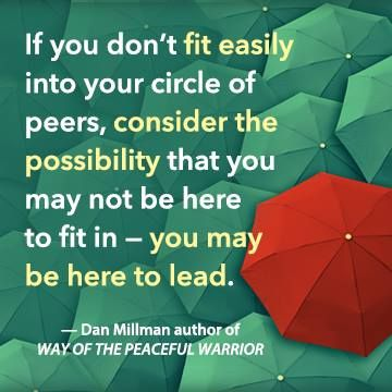 """""""If you don't fit easily into your circle of peers, consider the possibility that you may not be here to fit in — you may be here to lead."""" - Dan Millman, author of WAY OF THE PEACEFUL WARRIOR. newworldlibrary.com"""